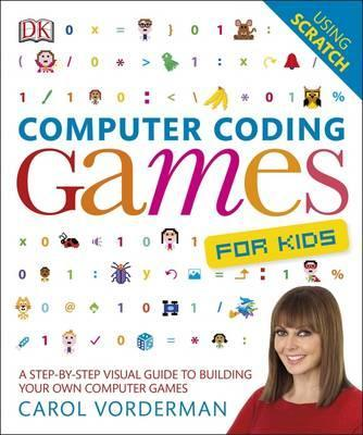 Computer Coding Games for Kids: A Step-by-Step Visual Guide to Building Your Own Computer Games - Carol Vorderman