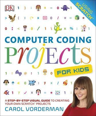 Computer Coding Projects For Kids: A Step-by-Step Visual Guide to Creating Your Own Scratch Projects - Carol Vorderman