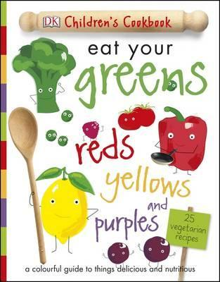 Eat Your Greens Reds Yellows and Purples: A Colourful Guide to things Delicious and Nutritious - DK