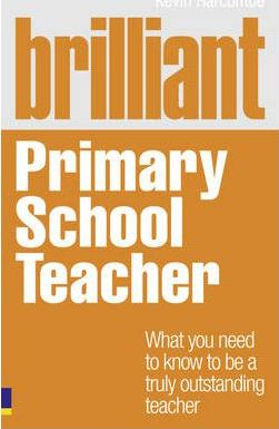Brilliant Primary School Teacher: What you need to know to be a truly outstanding teacher - Kevin Harcombe