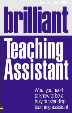Brilliant Teaching Assistant: What you need to know to be a truly outstanding teaching assistant - Louise Burnham