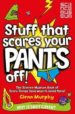 Stuff That Scares Your Pants Off!: The Science Museum Book of Scary Things (and ways to avoid them) - Glenn Murphy