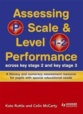 Assessing P Scale and Level 1-2 Performance Across KS2 and KS3: A Literacy and Numeracy Assessment Resource for Pupils with Special Educational Needs - Kate Ruttle