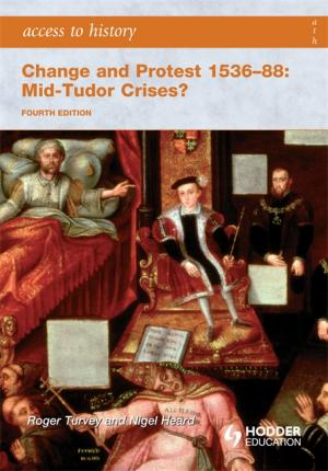 Access to History: Change and Protest 1536-88: Mid-Tudor Crises? Fourth Edition - Roger K. Turvey