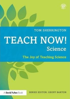 Teach Now! Science: The Joy of Teaching Science - Tom Sherrington