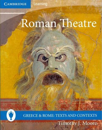 Greece and Rome: Texts and Contexts: Roman Theatre - Timothy J. Moore