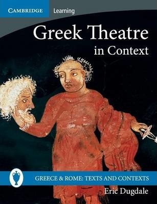 Greece and Rome: Texts and Contexts: Greek Theatre in Context - Eric Dugdale