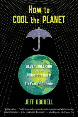 How to Cool the Planet: Geoengineering and the Audacious Quest to Fix Earth's Climate - Jeff Goodell