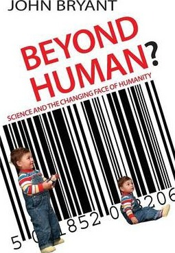 Beyond Human?: Science and the Changing Face of Humanity - John Bryant