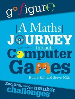 Go Figure: A Maths Journey Through Computer Games - Hilary Koll