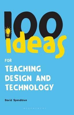 100 Ideas for Teaching Design and Technology - David Spendlove