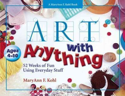 Art with Anything: 52 Weeks of Fun Using Everyday Stuff - MaryAnn F. Kohl