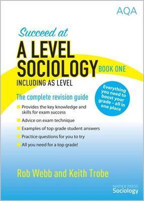 Succeed at A Level Sociology Book One Including AS Level: The Complete Revision Guide - Rob Webb