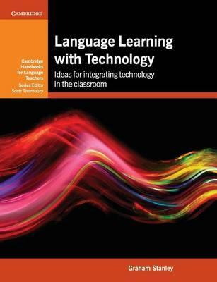 Cambridge Handbooks for Language Teachers: Language Learning with Technology: Ideas for Integrating Technology in the Classroom - Graham Stanley