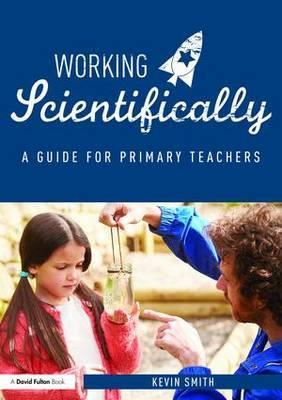 Working Scientifically: A guide for primary science teachers - Kevin Smith