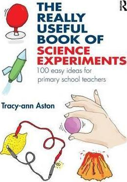 The Really Useful Book of Science Experiments: 100 easy ideas for primary school teachers - Tracey-Ann Aston
