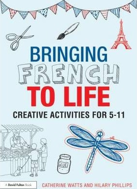 Bringing French to Life: Creative activities for 5-11 - Catherine Watts