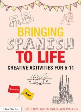 Bringing Spanish to Life: Creative activities for 5-11 - Catherine Watts
