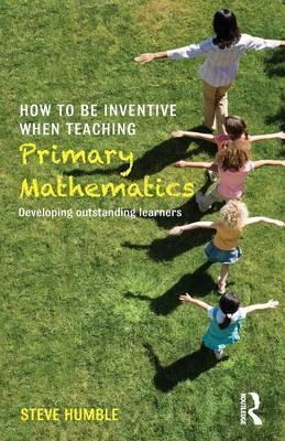How to be Inventive When Teaching Primary Mathematics: Developing outstanding learners - Steve Humble