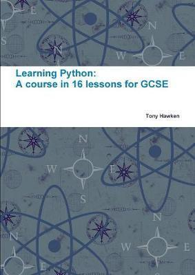 Learning Python: A Course in 16 Lessons for GCSE - Tony Hawken