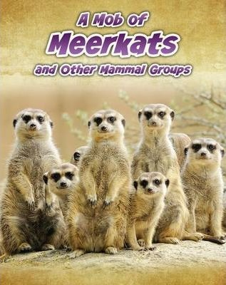 A Mob of Meerkats: and Other Mammal Groups - Louise Spilsbury