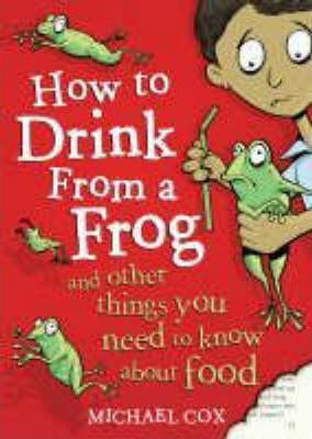 How to Drink from a Frog: And Other Things You Need to Know About Food - Michael Cox