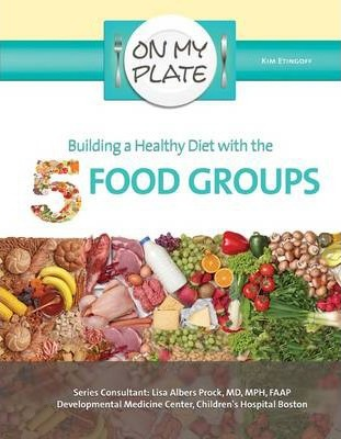 Building a Health Diet with the 5 Food Groups - On My Plate - Kim Etingoff