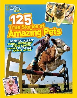 125 True Stories of Amazing Pets: Inspiring Tales of Animal Friendship and Four-legged Heroes