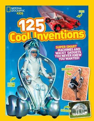 125 Cool Inventions: Supersmart Machines and Wacky Gadgets You Never Knew You Wanted! (125) - National Geographic Kids