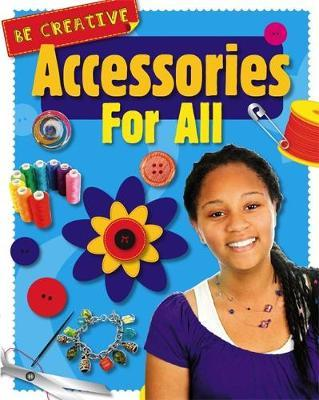 Be Creative: Accessories For All - Anna Claybourne