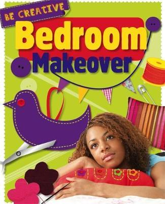 Be Creative: Bedroom Makeover - Anna Claybourne