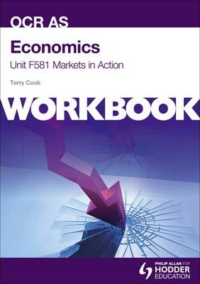 Economics Unit F581 Workbook: Markets in Action - Terry L. Cook