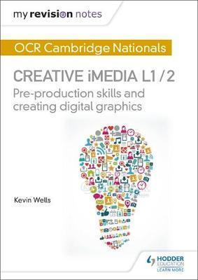 My Revision Notes: OCR Cambridge Nationals in Creative iMedia L 1 / 2: Pre-production skills and Creating digital graphics - Kevin Wells