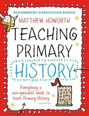 Bloomsbury Curriculum Basics: Teaching Primary History - Matthew Howorth