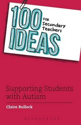 100 Ideas for Secondary Teachers: Supporting Students with Autism - Claire Bullock