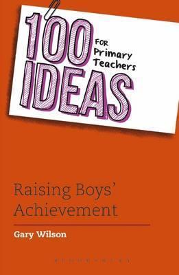 100 Ideas for Primary Teachers: Raising Boys' Achievement - Gary Wilson