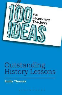 100 Ideas for Secondary Teachers: Outstanding History Lessons - Emily Thomas