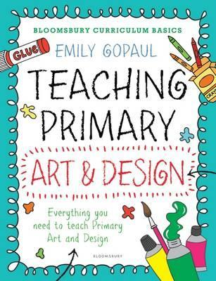 Bloomsbury Curriculum Basics: Teaching Primary Art and Design - Emily Gopaul
