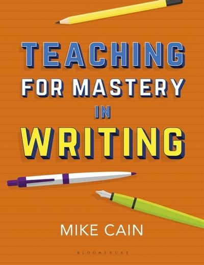 Teaching for Mastery in Writing: A strategy for helping children get good at words - Mike Cain
