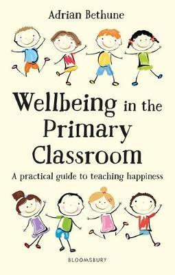 Wellbeing in the Primary Classroom: A practical guide to teaching happiness - Adrian Bethune