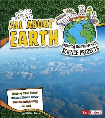 All About Earth: Exploring the Planet with Science Projects - Sara L. Latta