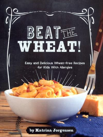 Beat the Wheat!: Easy and Delicious Wheat-Free Recipes for Kids With Allergies - Katrina Jorgensen