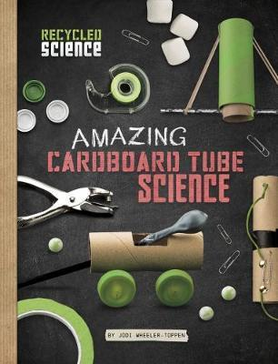 Amazing Cardboard Tube Science - Jodi Lyn Wheeler-Toppen