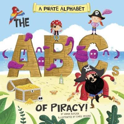 A Pirate Alphabet: The ABCs of Piracy! - Anna Butzer