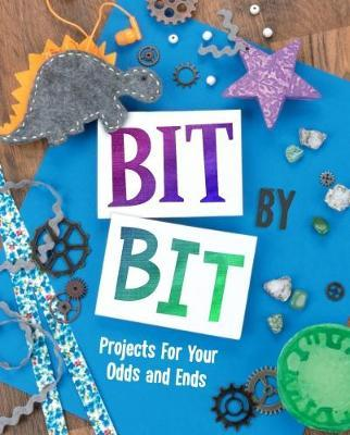 Bit By Bit: Projects For Your Odds and Ends - Mari Bolte