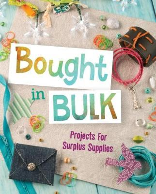 Bought In Bulk: Projects For Surplus Supplies - Mari Bolte