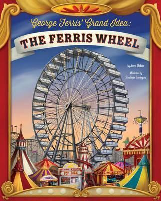 George Ferris' Grand Idea: The Ferris Wheel -