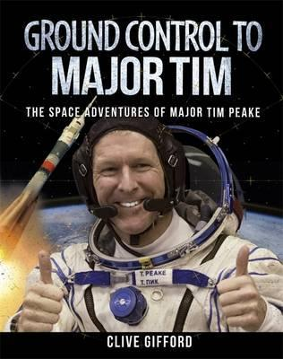 Ground Control to Major Tim: The Space Adventures of Major Tim Peake - Clive Gifford