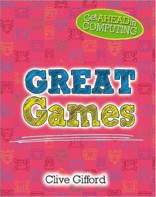 Get Ahead in Computing: Great Games - Clive Gifford