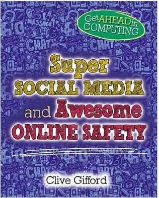 Get Ahead in Computing: Super Social Media and Awesome Online Safety - Clive Gifford